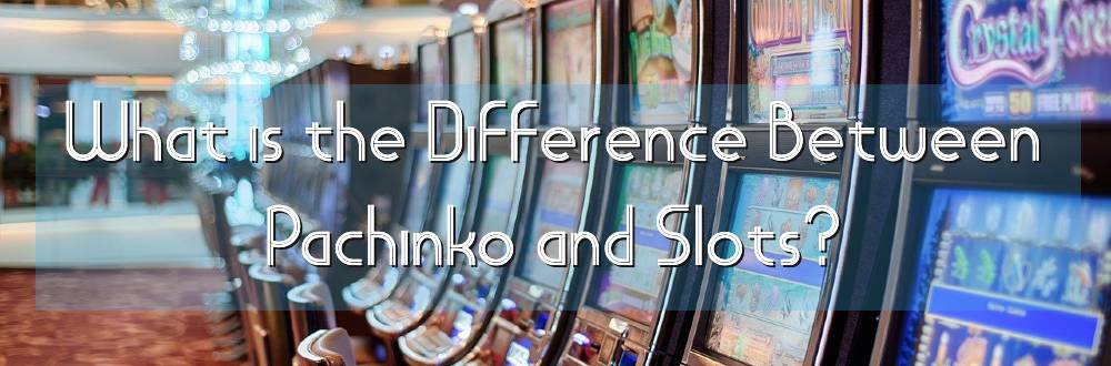 What is the Difference Between Pachinko And Slots?